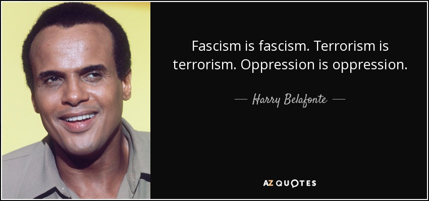 Fascism is fascism. Terrorism is terrorism. Oppression is oppression. - Harry Belafonte