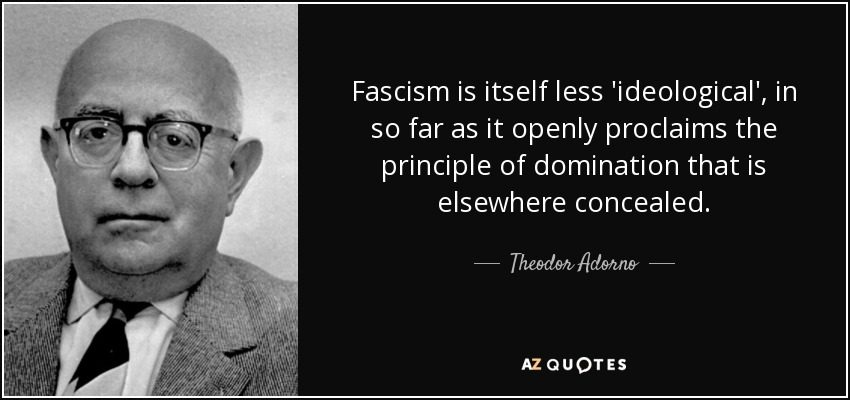Fascism is itself less 'ideological', in so far as it openly proclaims the principle of domination that is elsewhere concealed. - Theodor Adorno