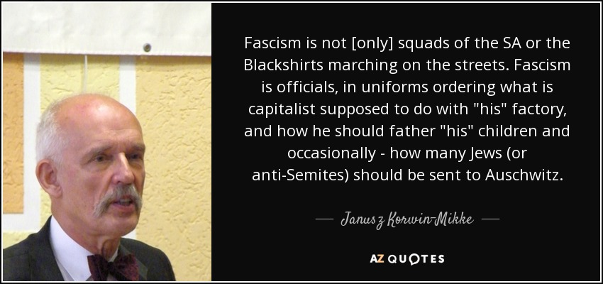 Fascism is not [only] squads of the SA or the Blackshirts marching on the streets. Fascism is officials, in uniforms ordering what is capitalist supposed to do with