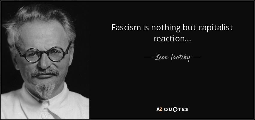 Fascism is nothing but capitalist reaction. - Leon Trotsky
