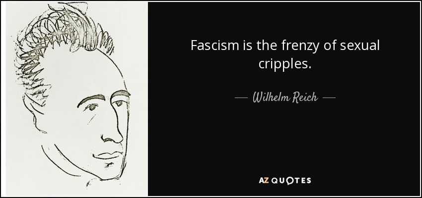 Fascism is the frenzy of sexual cripples. - Wilhelm Reich
