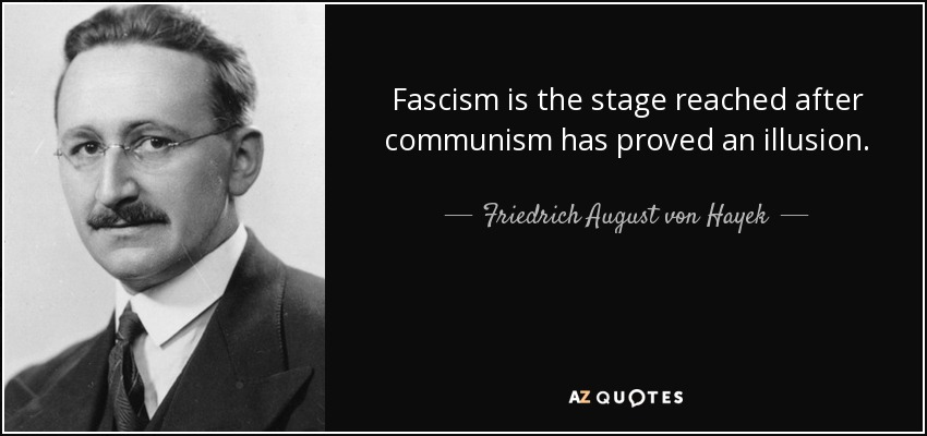 Fascism is the stage reached after communism has proved an illusion. - Friedrich August von Hayek
