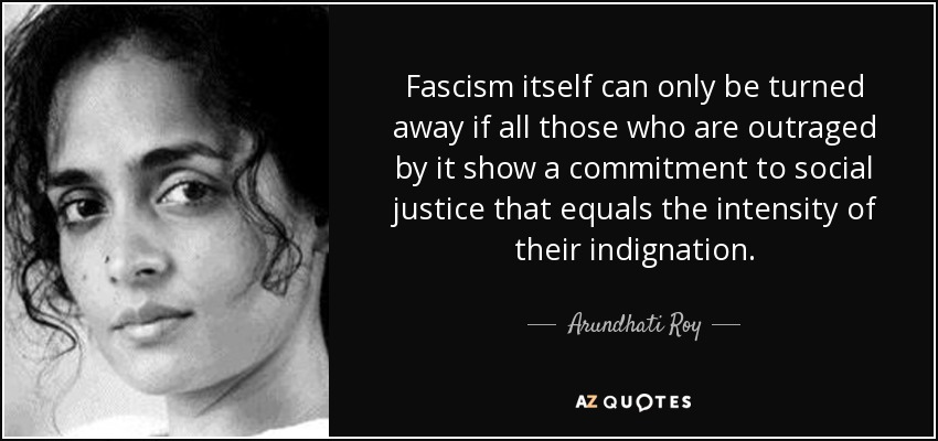 Fascism itself can only be turned away if all those who are outraged by it show a commitment to social justice that equals the intensity of their indignation. - Arundhati Roy