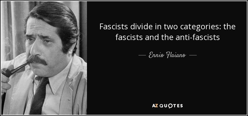 Fascists divide in two categories: the fascists and the anti-fascists - Ennio Flaiano