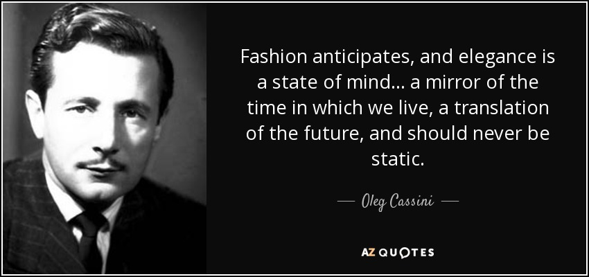 Fashion anticipates, and elegance is a state of mind ... a mirror of the time in which we live, a translation of the future, and should never be static. - Oleg Cassini