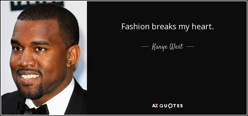 Fashion breaks my heart. - Kanye West