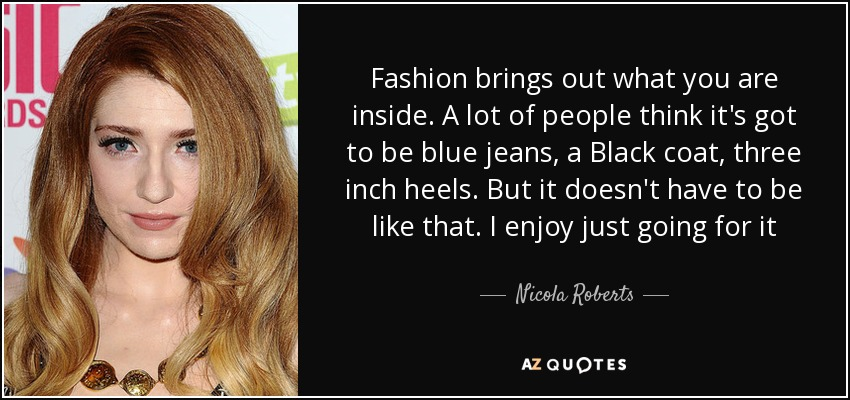 Fashion brings out what you are inside. A lot of people think it's got to be blue jeans, a Black coat, three inch heels. But it doesn't have to be like that. I enjoy just going for it - Nicola Roberts
