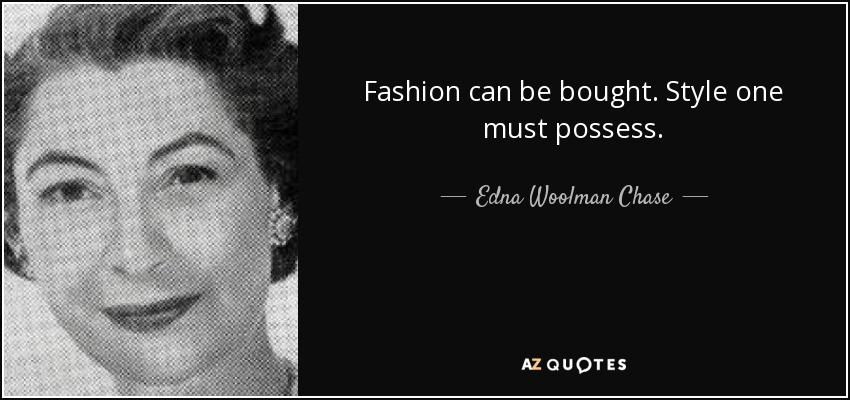 Fashion can be bought. Style one must possess. - Edna Woolman Chase