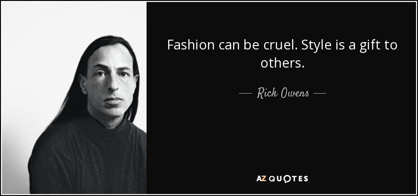 Fashion can be cruel. Style is a gift to others. - Rick Owens