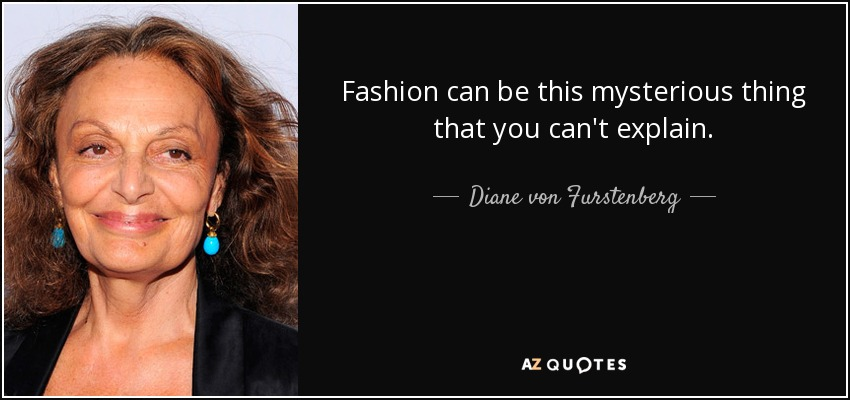 Fashion can be this mysterious thing that you can't explain. - Diane von Furstenberg