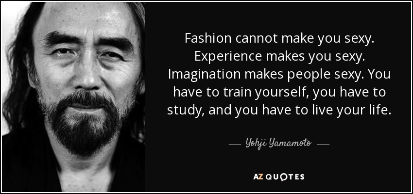 Fashion cannot make you sexy. Experience makes you sexy. Imagination makes people sexy. You have to train yourself, you have to study, and you have to live your life. - Yohji Yamamoto