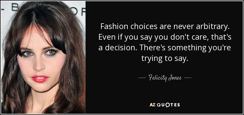 Fashion choices are never arbitrary. Even if you say you don't care, that's a decision. There's something you're trying to say. - Felicity Jones