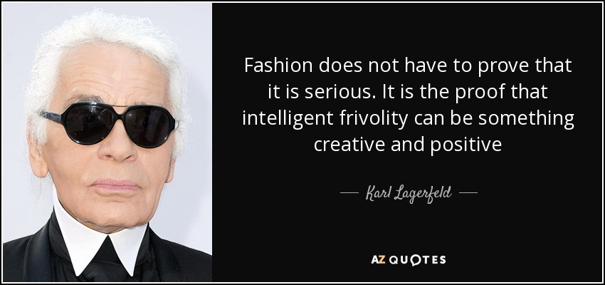 Fashion does not have to prove that it is serious. It is the proof that intelligent frivolity can be something creative and positive - Karl Lagerfeld