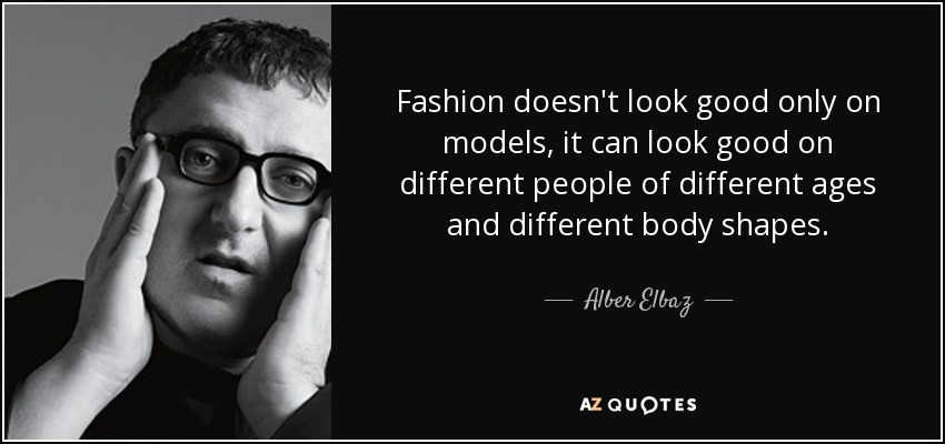 Fashion doesn't look good only on models; it can look good on different people of different ages and different body shapes. - Alber Elbaz