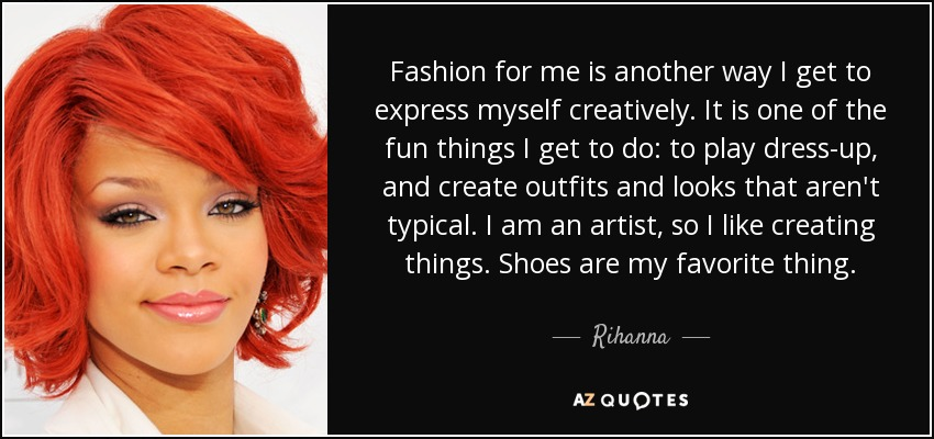 Fashion for me is another way I get to express myself creatively. It is one of the fun things I get to do: to play dress-up, and create outfits and looks that aren't typical. I am an artist, so I like creating things. Shoes are my favorite thing. - Rihanna