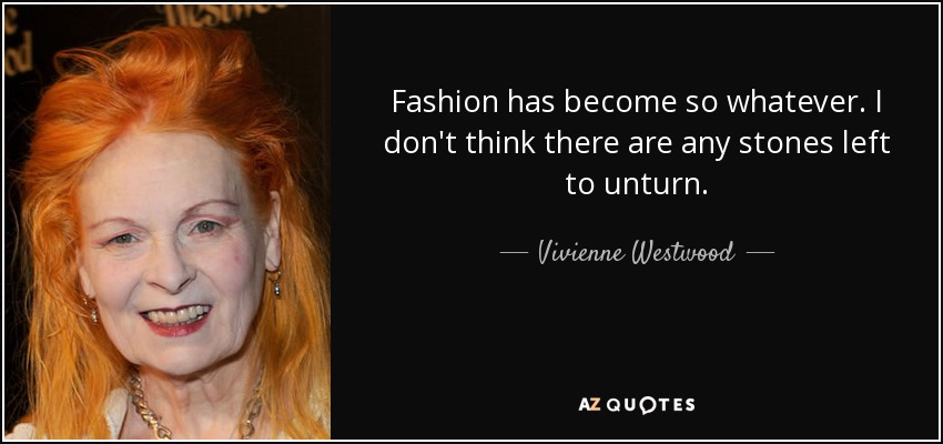 Fashion has become so whatever. I don't think there are any stones left to unturn. - Vivienne Westwood
