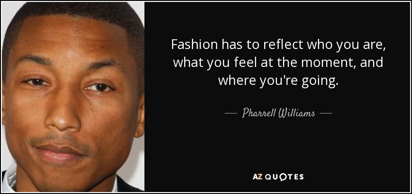 Fashion has to reflect who you are, what you feel at the moment, and where you're going. - Pharrell Williams