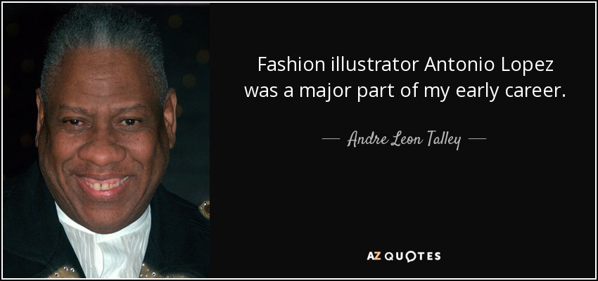 Fashion illustrator Antonio Lopez was a major part of my early career. - Andre Leon Talley