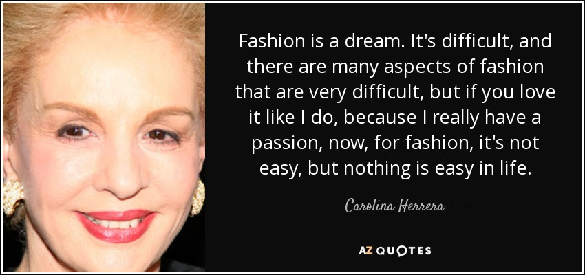 Fashion is a dream. It's difficult, and there are many aspects of fashion that are very difficult, but if you love it like I do, because I really have a passion, now, for fashion, it's not easy, but nothing is easy in life. - Carolina Herrera