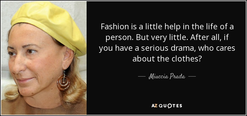 Fashion is a little help in the life of a person. But very little. After all, if you have a serious drama, who cares about the clothes? - Miuccia Prada