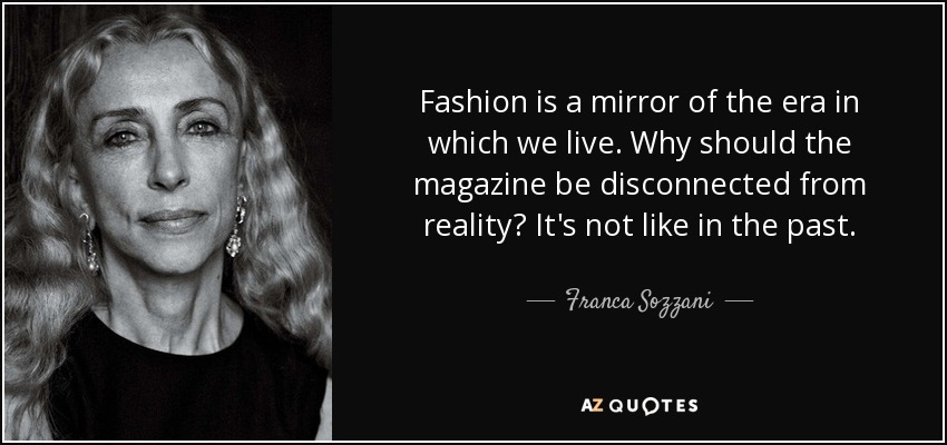 Fashion is a mirror of the era in which we live. Why should the magazine be disconnected from reality? It's not like in the past. - Franca Sozzani