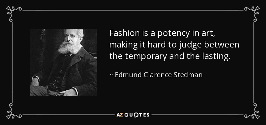 Fashion is a potency in art, making it hard to judge between the temporary and the lasting. - Edmund Clarence Stedman