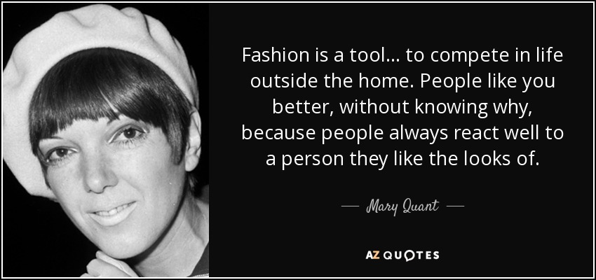 Fashion is a tool... to compete in life outside the home. People like you better, without knowing why, because people always react well to a person they like the looks of. - Mary Quant