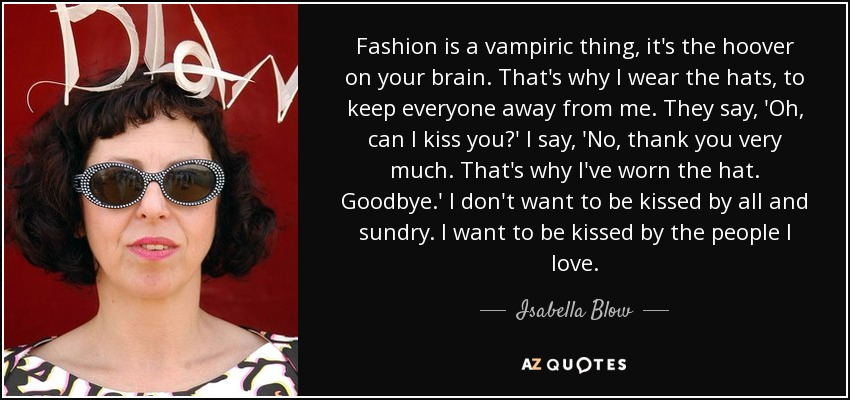 Fashion is a vampiric thing, it's the hoover on your brain. That's why I wear the hats, to keep everyone away from me. They say, 'Oh, can I kiss you?' I say, 'No, thank you very much. That's why I've worn the hat. Goodbye.' I don't want to be kissed by all and sundry. I want to be kissed by the people I love. - Isabella Blow