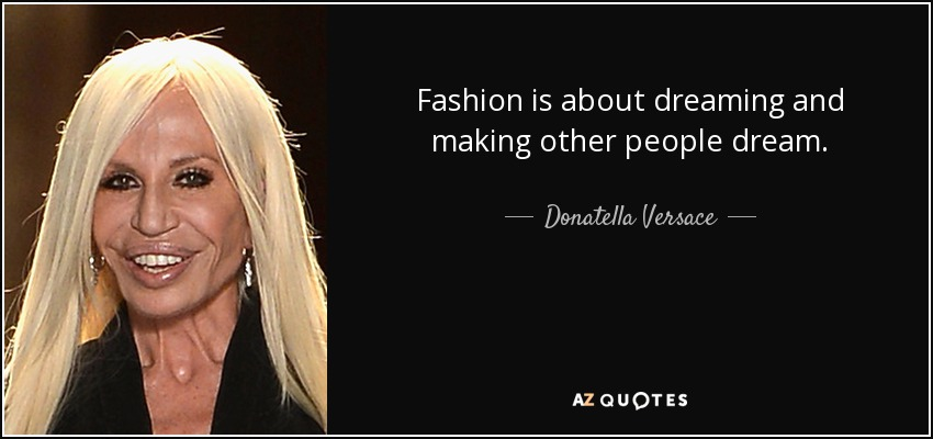 Fashion is about dreaming and making other people dream. - Donatella Versace