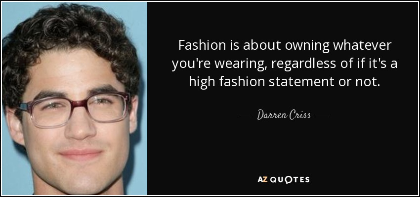 Fashion is about owning whatever you're wearing, regardless of if it's a high fashion statement or not. - Darren Criss