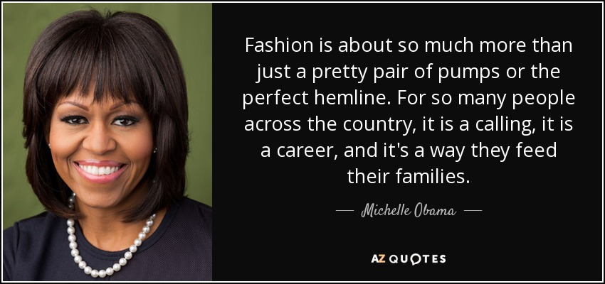 Fashion is about so much more than just a pretty pair of pumps or the perfect hemline. For so many people across the country, it is a calling, it is a career, and it's a way they feed their families. - Michelle Obama