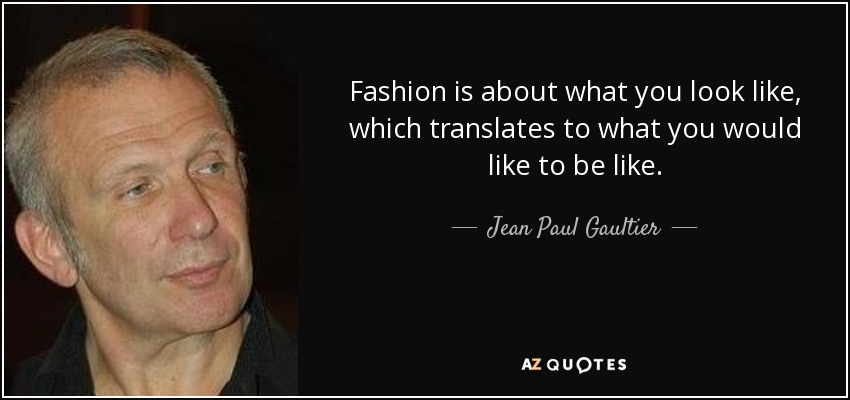 Fashion is about what you look like, which translates to what you would like to be like. - Jean Paul Gaultier
