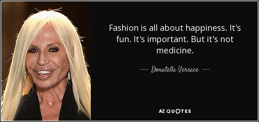 Fashion is all about happiness. It's fun. It's important. But it's not medicine. - Donatella Versace