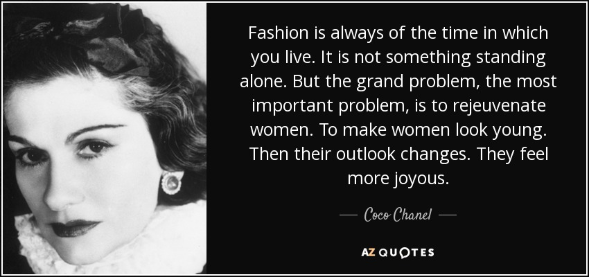 Fashion is always of the time in which you live. It is not something standing alone. But the grand problem, the most important problem, is to rejeuvenate women. To make women look young. Then their outlook changes. They feel more joyous. - Coco Chanel