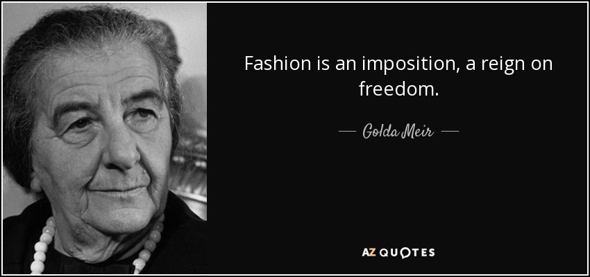 Fashion is an imposition, a reign on freedom. - Golda Meir