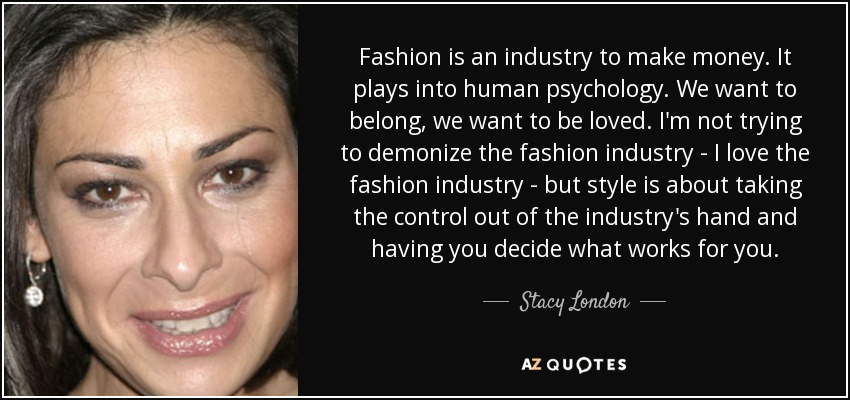 Fashion is an industry to make money. It plays into human psychology. We want to belong, we want to be loved. I'm not trying to demonize the fashion industry - I love the fashion industry - but style is about taking the control out of the industry's hand and having you decide what works for you. - Stacy London