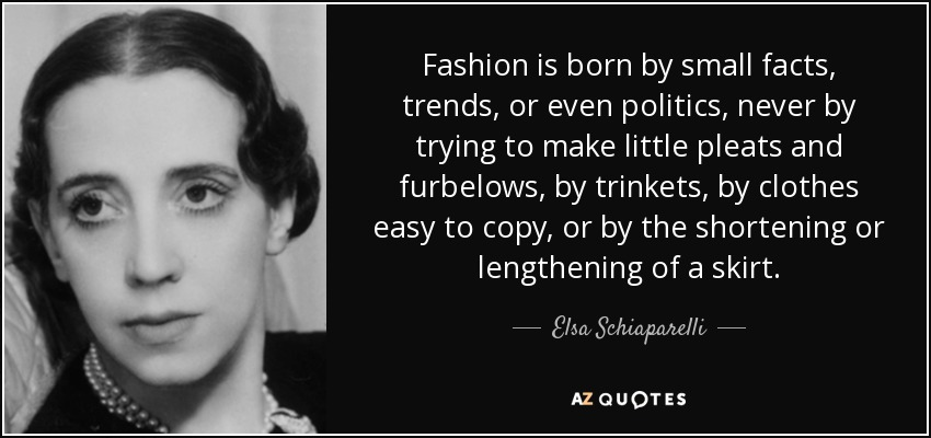 Fashion is born by small facts, trends, or even politics, never by trying to make little pleats and furbelows, by trinkets, by clothes easy to copy, or by the shortening or lengthening of a skirt. - Elsa Schiaparelli