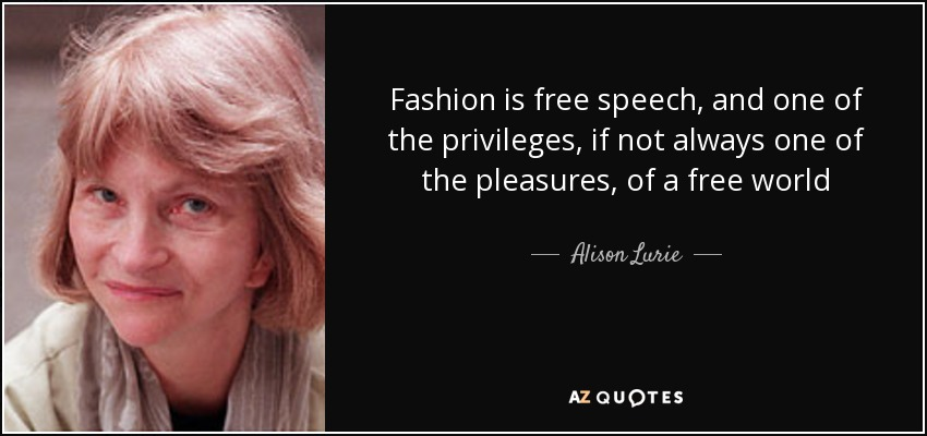 Fashion is free speech, and one of the privileges, if not always one of the pleasures, of a free world - Alison Lurie