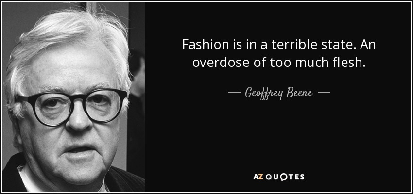 Fashion is in a terrible state. An overdose of too much flesh. - Geoffrey Beene