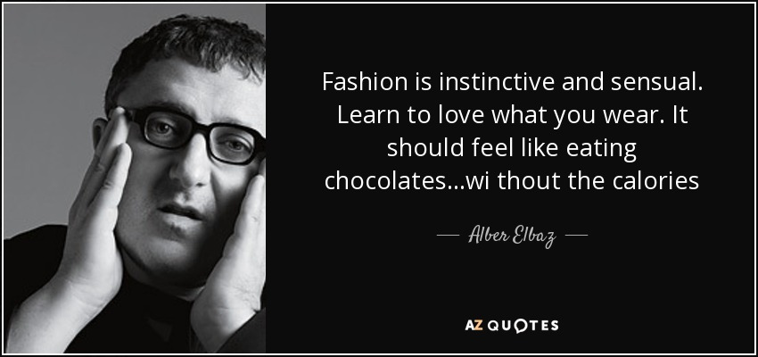 Fashion is instinctive and sensual. Learn to love what you wear. It should feel like eating chocolates...wi thout the calories - Alber Elbaz