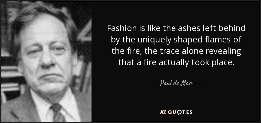 Fashion is like the ashes left behind by the uniquely shaped flames of the fire, the trace alone revealing that a fire actually took place. - Paul de Man
