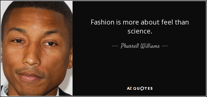 Fashion is more about feel than science. - Pharrell Williams