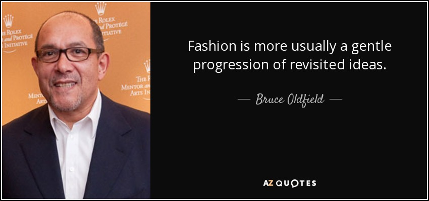 Fashion is more usually a gentle progression of revisited ideas. - Bruce Oldfield