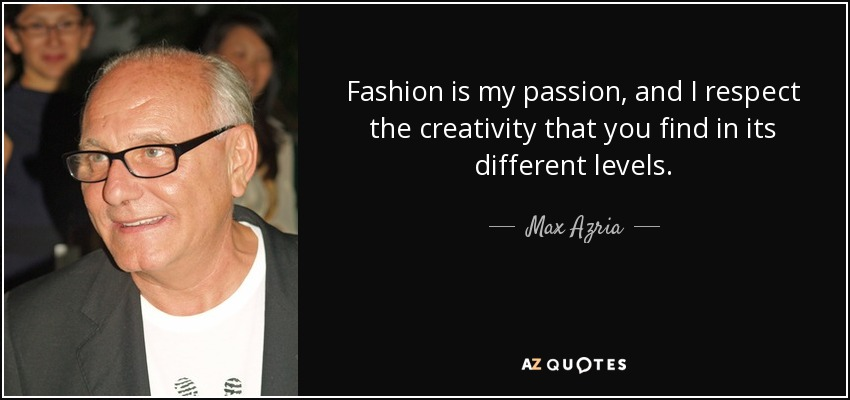 Fashion is my passion, and I respect the creativity that you find in its different levels. - Max Azria