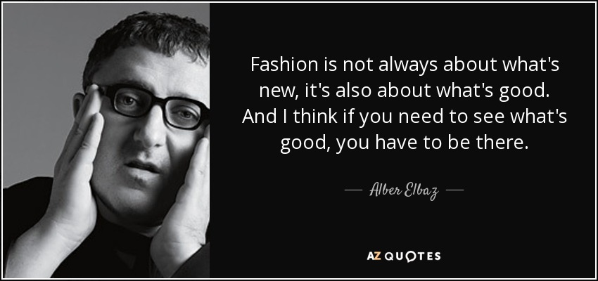 Fashion is not always about what's new, it's also about what's good. And I think if you need to see what's good, you have to be there. - Alber Elbaz