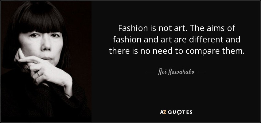 Fashion is not art. The aims of fashion and art are different and there is no need to compare them. - Rei Kawakubo