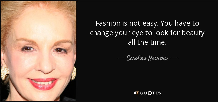 Fashion is not easy. You have to change your eye to look for beauty all the time. - Carolina Herrera