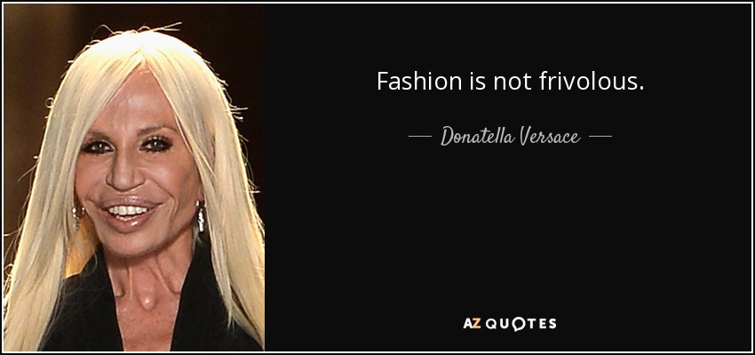 Fashion is not frivolous. - Donatella Versace