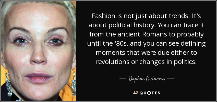 Fashion is not just about trends. It's about political history. You can trace it from the ancient Romans to probably until the '80s, and you can see defining moments that were due either to revolutions or changes in politics. - Daphne Guinness