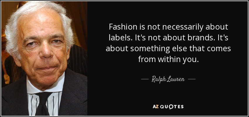 Fashion is not necessarily about labels. It's not about brands. It's about something else that comes from within you. - Ralph Lauren